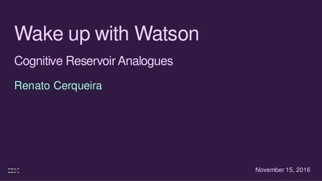 Wake up with Watson Cognitive ReservoirAnalogues Renato Cerqueira November 15, 2016