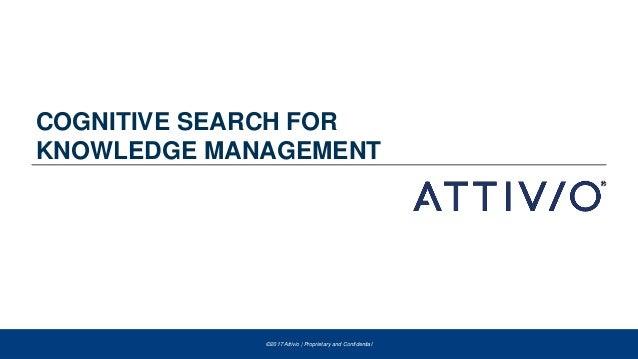 ©2017 Attivio | Proprietary and Confidential©2017 Attivio | Proprietary and Confidential COGNITIVE SEARCH FOR KNOWLEDGE MA...