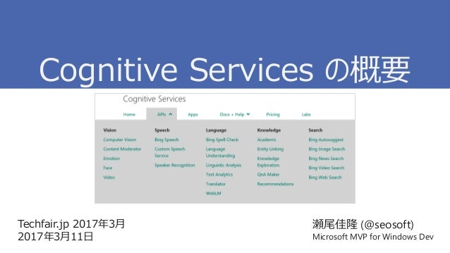 Techfair.jp 2017年3月 2017年3月11日 瀬尾佳隆 (@seosoft) Microsoft MVP for Windows Dev Cognitive Services の概要