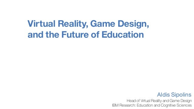 Virtual Reality, Game Design, and the Future of Education Aldis Sipolins Head of Virtual Reality and Game Design IBM Resea...