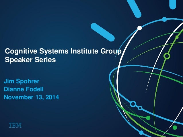 Jim Spohrer  Dianne Fodell  November 13, 2014  Cognitive Systems Institute Group  Speaker Series