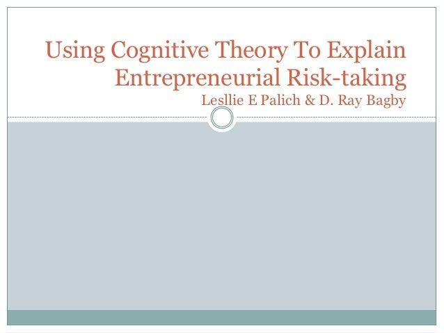 Using Cognitive Theory To Explain Entrepreneurial Risk-taking Lesllie E Palich & D. Ray Bagby