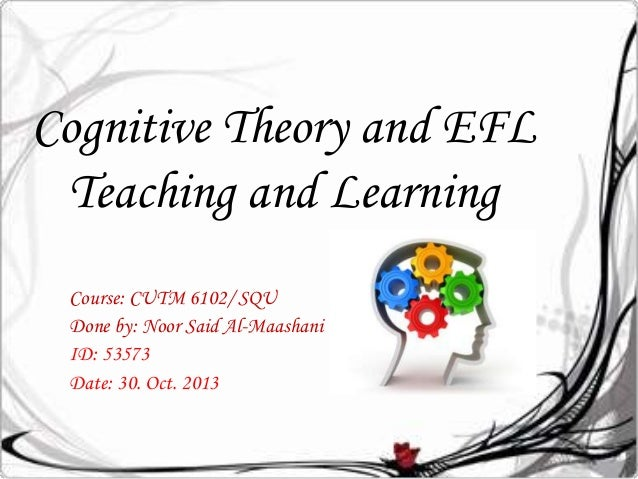 Cognitive Theory and EFL Teaching and Learning Course: CUTM 6102/ SQU Done by: Noor Said Al-Maashani ID: 53573 Date: 30. O...