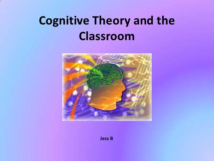 Cognitive Theory and the       Classroom          Jess B
