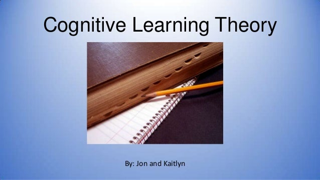 Cognitive Learning Theory  By: Jon and Kaitlyn