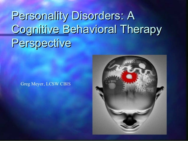 Personality Disorders: APersonality Disorders: ACognitive Behavioral TherapyCognitive Behavioral TherapyPerspectivePerspec...
