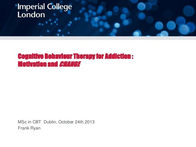 Cognitive Behaviour Therapy for Addiction : Motivation and CHANGE  MSc in CBT Dublin, October 24th 2013 Frank Ryan
