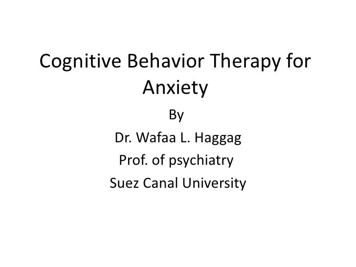Cognitive Behavior Therapy for           Anxiety                 By        Dr. Wafaa L. Haggag        Prof. of psychiatry ...