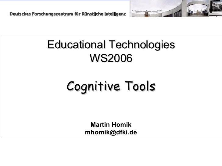 Educational Technologies WS2006 Cognitive Tools Martin Homik [email_address] Deutsches Forschungszentrum für Künstliche In...