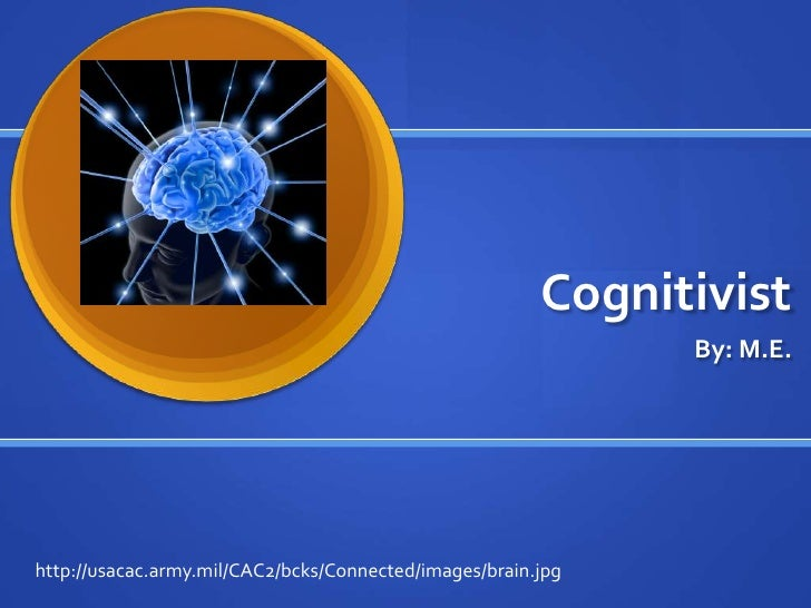 Cognitivist<br />By: M.E.<br />http://usacac.army.mil/CAC2/bcks/Connected/images/brain.jpg<br />