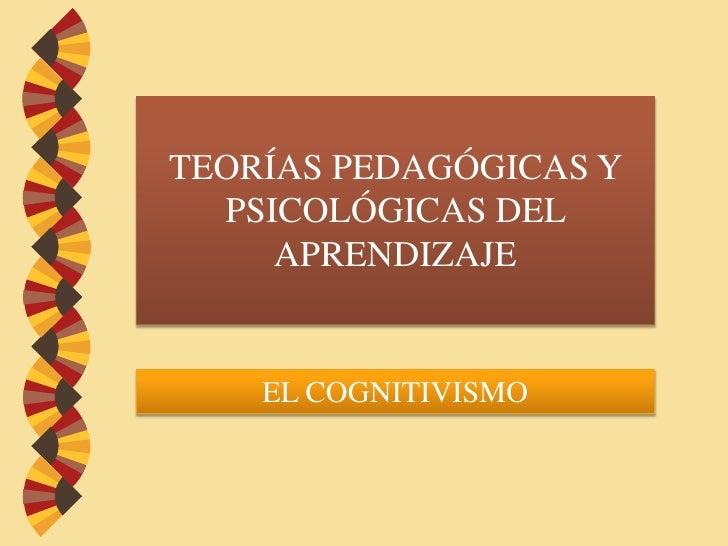 TEORÍAS PEDAGÓGICAS Y PSICOLÓGICAS DEL APRENDIZAJE <br />EL COGNITIVISMO<br />
