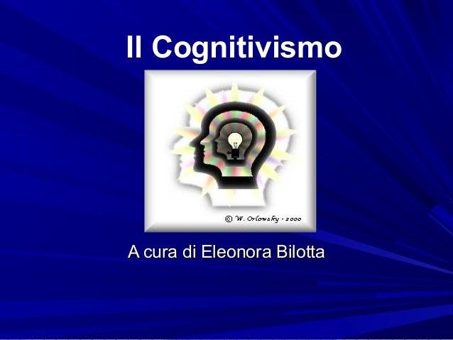 Il Cognitivismo A cura di Eleonora BilottaA cura di Eleonora Bilotta