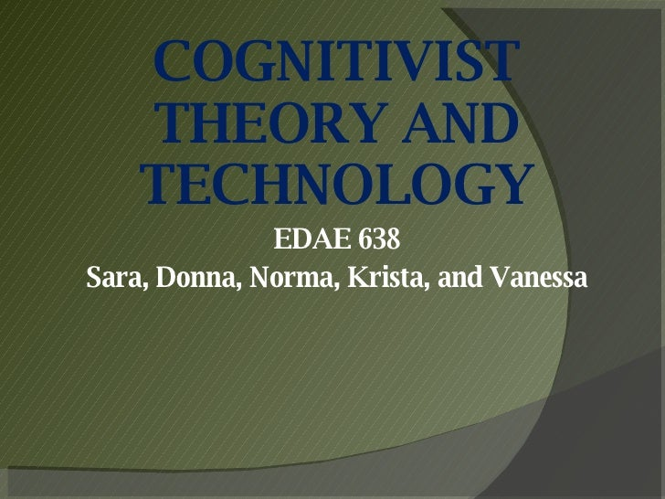 COGNITIVIST THEORY AND TECHNOLOGY EDAE 638 Sara, Donna, Norma, Krista, and Vanessa