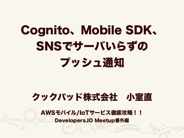 Cognito、Mobile SDK、 SNSでサーバいらずの プッシュ通知 クックパッド株式会社小室直 AWSモバイル/IoTサービス徹底攻略!! Developers.IO Meetup番外編