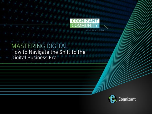 COMMUNITY COGNIZANT MASTERING DIGITAL How to Navigate the Shift to the Digital Business Era United States • 2016