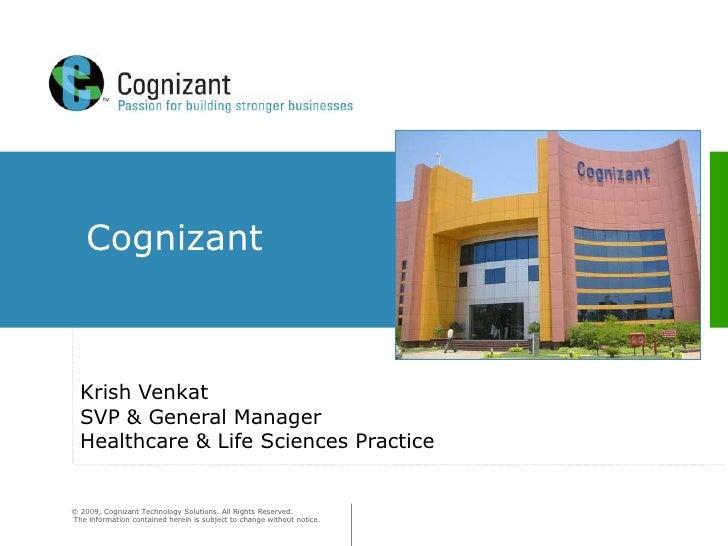 Cognizant      Krish Venkat   SVP & General Manager   Healthcare & Life Sciences Practice   © 2009, Cognizant Technology S...