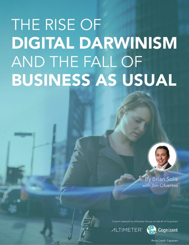 THE RISE OF DIGITAL DARWINISM AND THE FALL OF BUSINESS AS USUAL By Brian Solis with Jon Cifuentes Custom research by Altim...