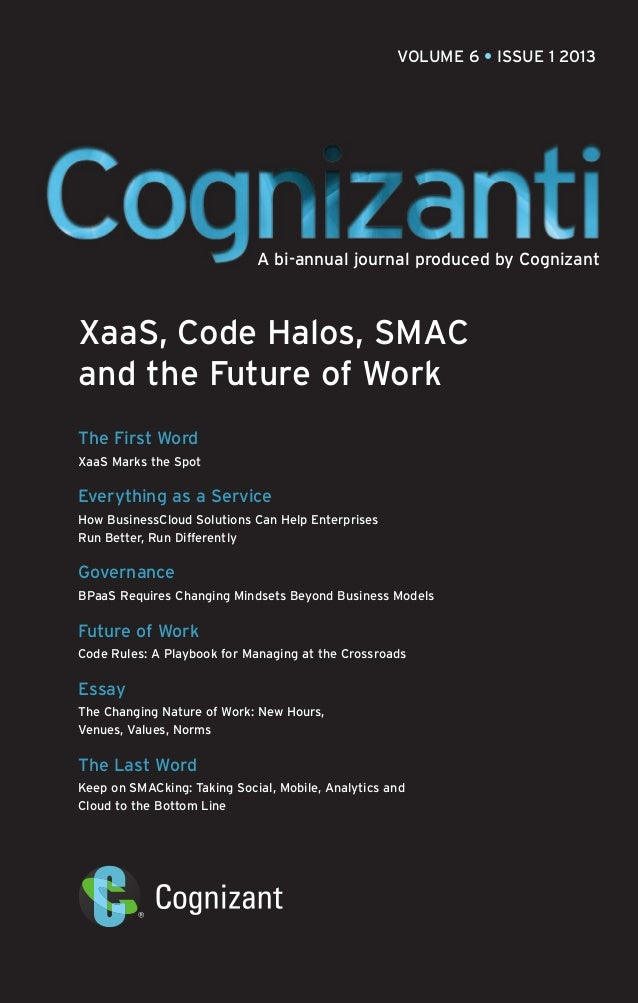 VOLUME 6 • ISSUE 1 2013  A bi-annual journal produced by Cognizant  XaaS, Code Halos, SMAC and the Future of Work The Firs...