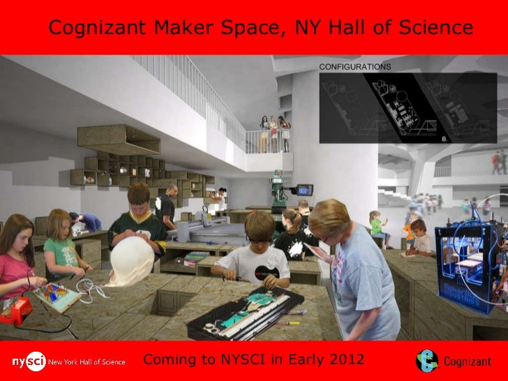 Coming to NYSCI in Early 2012 Cognizant Maker Space, NY Hall of Science