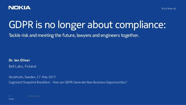 1 © Nokia 2016 GDPR is no longer about compliance: Tackle risk and meeting the future, lawyers and engineers together. Pub...