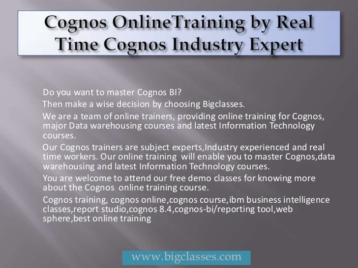 Do you want to master Cognos BI?Then make a wise decision by choosing Bigclasses.We are a team of online trainers, providi...