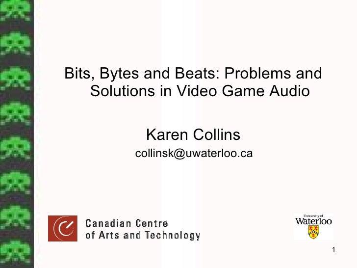 <ul><li>Bits, Bytes and Beats: Problems and Solutions in Video Game Audio </li></ul><ul><li>Karen Collins </li></ul><ul><l...