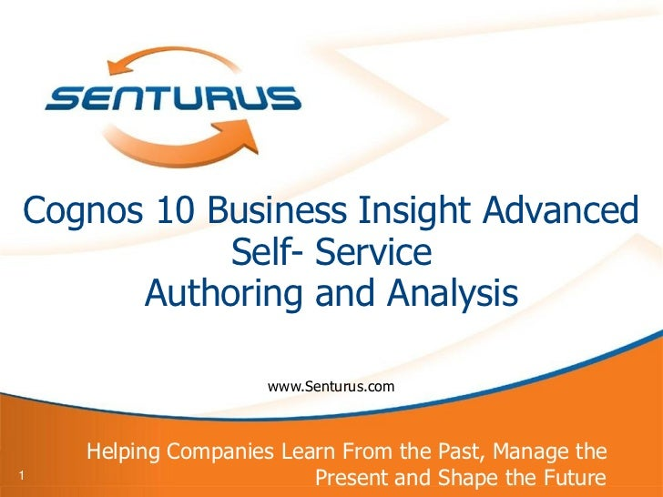 Cognos 10 Business Insight Advanced           Self- Service      Authoring and Analysis                     www.Senturus.c...
