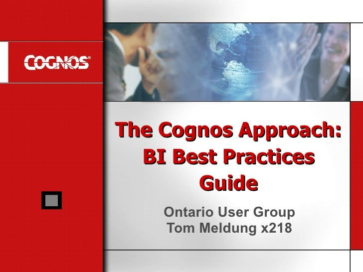 The Cognos Approach: BI Best Practices Guide Ontario User Group Tom Meldung x218