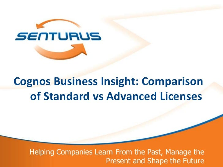 Cognos Business Insight: Comparison   of Standard vs Advanced Licenses  Helping Companies Learn From the Past, Manage the ...