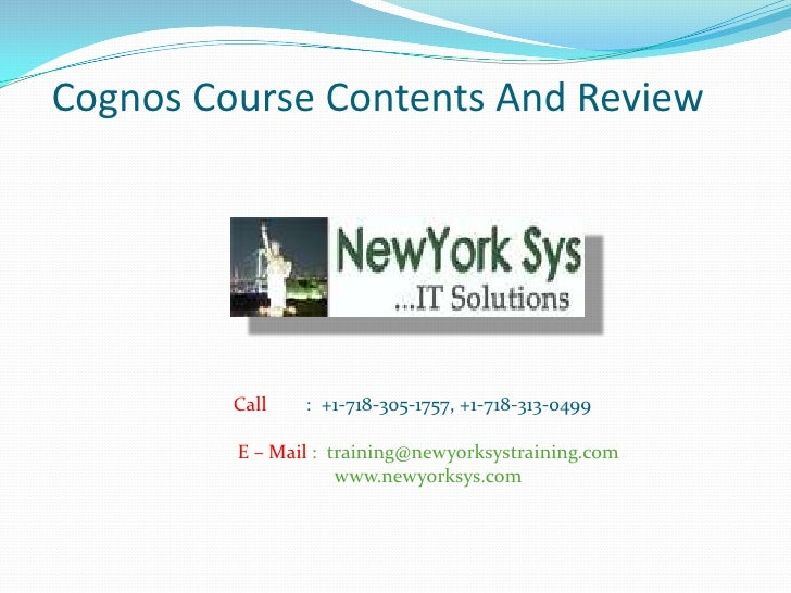 Cognos Course Contents And Review         Call   : +1-718-305-1757, +1-718-313-0499         E – Mail : training@newyorksys...