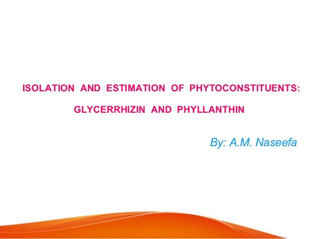 ISOLATION AND ESTIMATION OF PHYTOCONSTITUENTS: GLYCERRHIZIN AND PHYLLANTHIN By: A.M. Naseefa