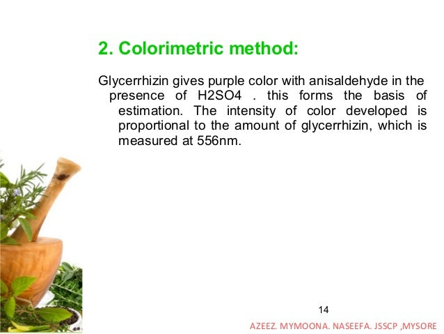 14 2. Colorimetric method: Glycerrhizin gives purple color with anisaldehyde in the presence of H2SO4 . this forms the bas...