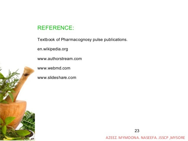 23 REFERENCE: Textbook of Pharmacognosy pulse publications. en.wikipedia.org www.authorstream.com www.webmd.com www.slides...