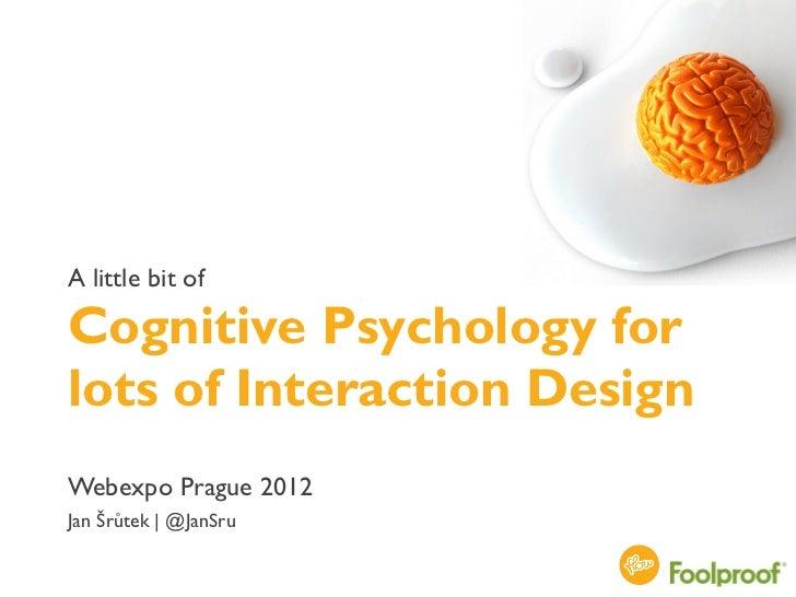 A little bit ofCognitive Psychology forlots of Interaction DesignWebexpo Prague 2012Jan Šrůtek | @JanSru                  ...