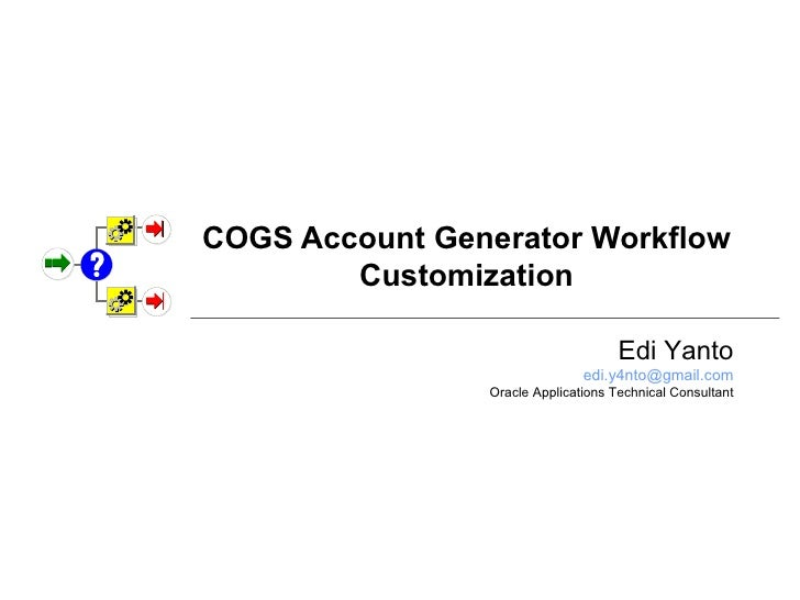 COGS Account Generator Workflow Customization Edi Yanto [email_address] Oracle Applications Technical Consultant