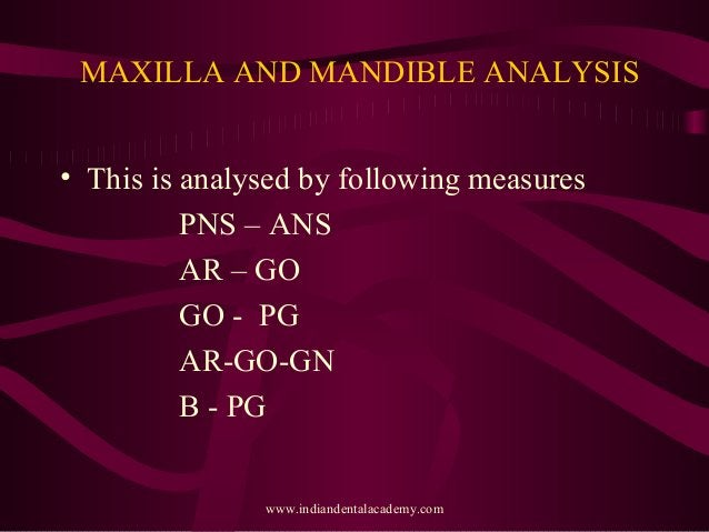 MAXILLA AND MANDIBLE ANALYSIS • This is analysed by following measures PNS – ANS AR – GO GO - PG AR-GO-GN B - PG www.india...