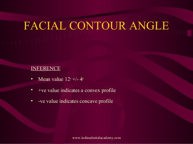 FACIAL CONTOUR ANGLE INFERENCE • Mean value 12o +/- 4o • +ve value indicates a convex profile • -ve value indicates concav...
