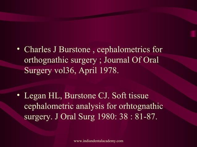 • Charles J Burstone , cephalometrics for orthognathic surgery ; Journal Of Oral Surgery vol36, April 1978. • Legan HL, Bu...