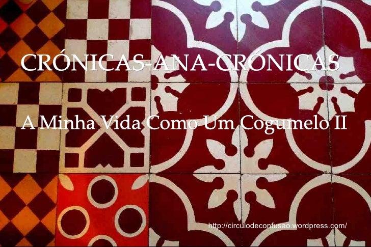 CRÓNICAS-ANA-CRÓNICASA Minha Vida Como Um Cogumelo II                  http://circulodeconfusao.wordpress.com/