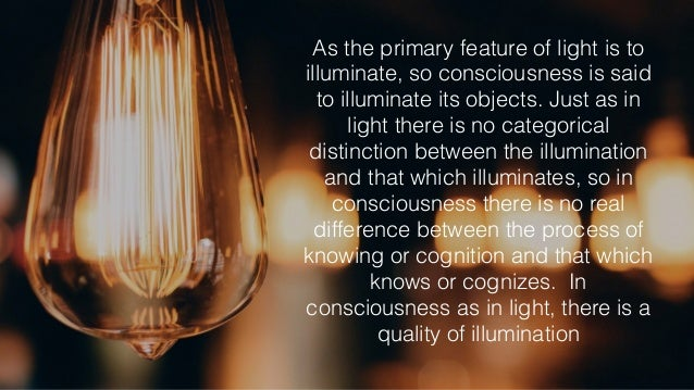 As the primary feature of light is to illuminate, so consciousness is said to illuminate its objects. Just as in light the...