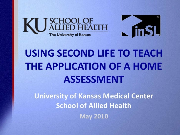 USING SECOND LIFE TO TEACH THE APPLICATION OF A HOME ASSESSMENT<br />University of Kansas Medical CenterSchool of Allied H...