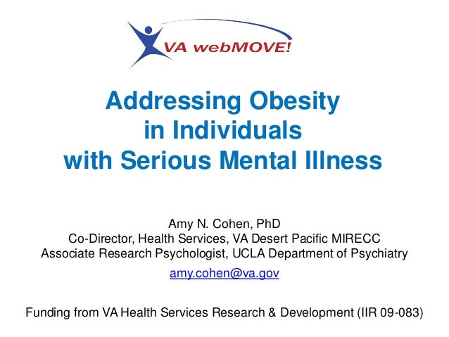 Addressing Obesity in Individuals with Serious Mental Illness Amy N. Cohen, PhD Co-Director, Health Services, VA Desert Pa...