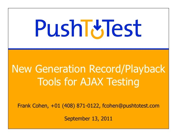 New Generation Record/Playback    Tools for AJAX Testing Frank Cohen, +01 (408) 871-0122, fcohen@pushtotest.com           ...