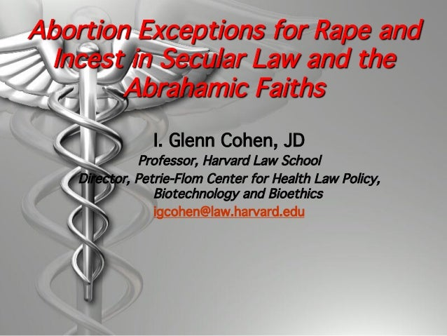 Abortion Exceptions for Rape and Incest in Secular Law and the Abrahamic Faiths I. Glenn Cohen, JD! Professor, Harvard Law...
