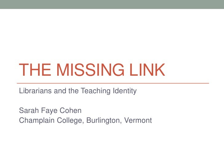 THE MISSING LINKLibrarians and the Teaching IdentitySarah Faye CohenChamplain College, Burlington, Vermont