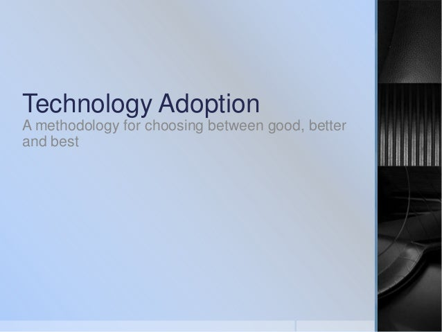 Technology Adoption A methodology for choosing between good, better and best
