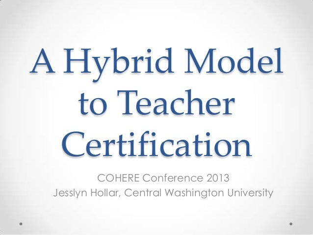 A Hybrid Model to Teacher Certification COHERE Conference 2013 Jesslyn Hollar, Central Washington University