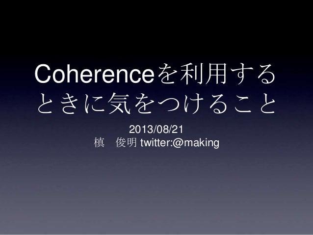 Coherenceを利用する ときに気をつけること 2013/08/21 槙 俊明 twitter:@making