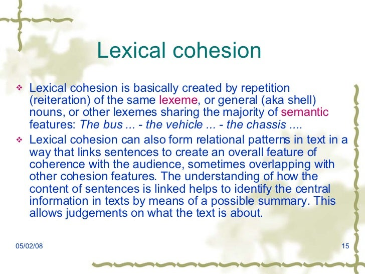 cohesion and coherence semantics and lexicon Cohesion consists of related lexical and grammatical markers throughout discourse to facilitate coherence, and is a means by which speakers meet communicative goals effectively (schiffrin, 1987 witte & faigly, 1981).