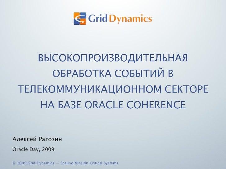 <ul><li>Алексей Рагозин </li></ul><ul><li>Oracle Day, 2009 </li></ul>© 2009 Grid Dynamics — Scaling Mission Critical Systems